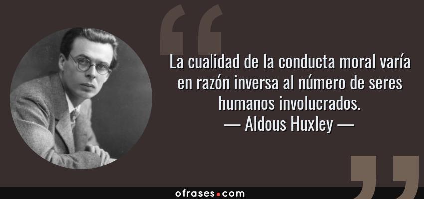 Frases de Aldous Huxley - La cualidad de la conducta moral varía en razón inversa al número de seres humanos involucrados.