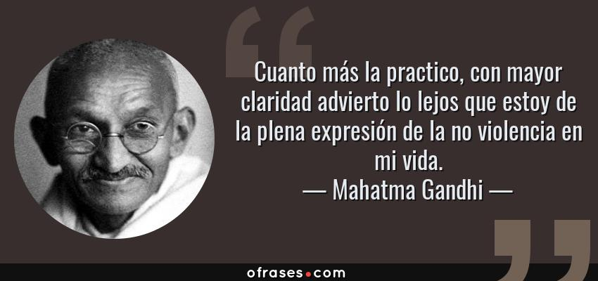 Frases de Mahatma Gandhi - Cuanto más la practico, con mayor claridad advierto lo lejos que estoy de la plena expresión de la no violencia en mi vida.