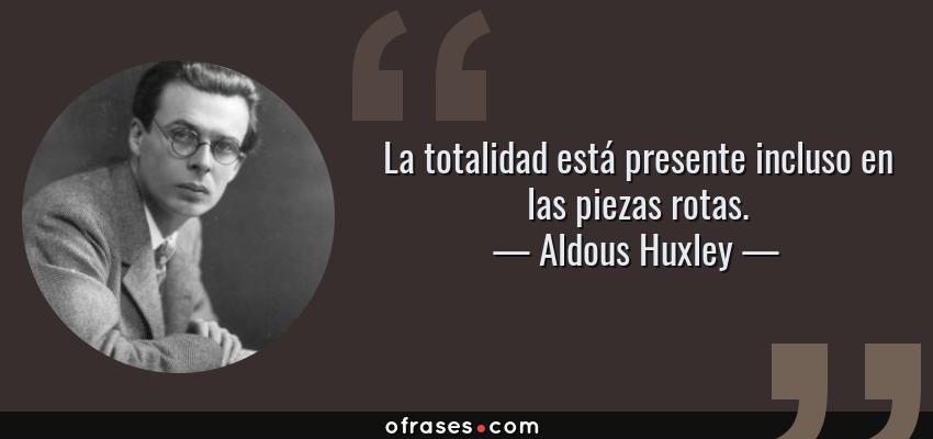 Frases de Aldous Huxley - La totalidad está presente incluso en las piezas rotas.