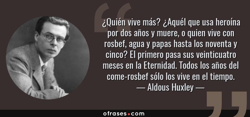 Frases de Aldous Huxley - ¿Quién vive más? ¿Aquél que usa heroína por dos años y muere, o quien vive con rosbef, agua y papas hasta los noventa y cinco? El primero pasa sus veinticuatro meses en la Eternidad. Todos los años del come-rosbef sólo los vive en el tiempo.