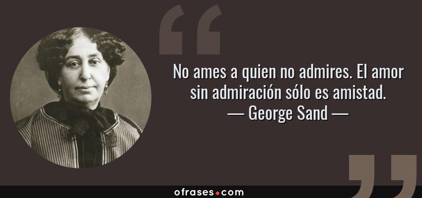 Frases de George Sand - No ames a quien no admires. El amor sin admiración sólo es amistad.