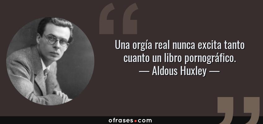 Frases de Aldous Huxley - Una orgía real nunca excita tanto cuanto un libro pornográfico.