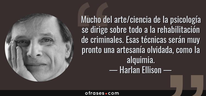 Frases de Harlan Ellison - Mucho del arte/ciencia de la psicología se dirige sobre todo a la rehabilitación de criminales. Esas técnicas serán muy pronto una artesanía olvidada, como la alquimia.