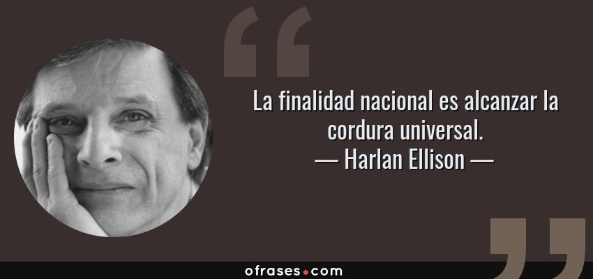 Frases de Harlan Ellison - La finalidad nacional es alcanzar la cordura universal.
