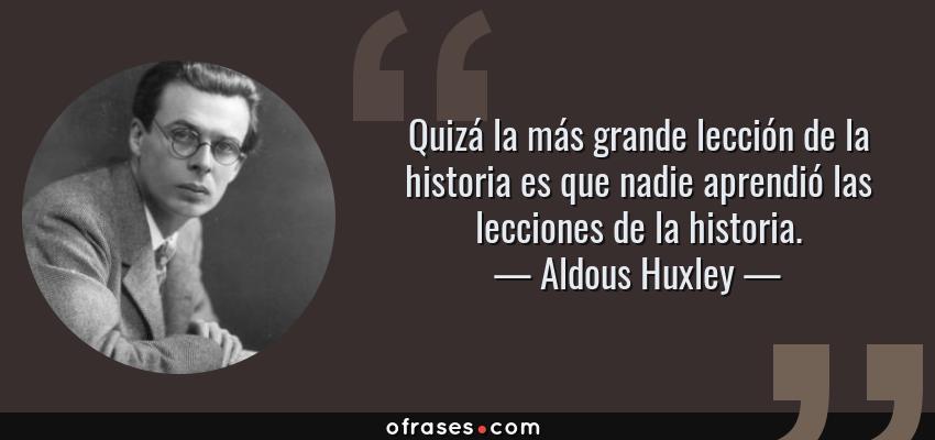 Frases de Aldous Huxley - Quizá la más grande lección de la historia es que nadie aprendió las lecciones de la historia.