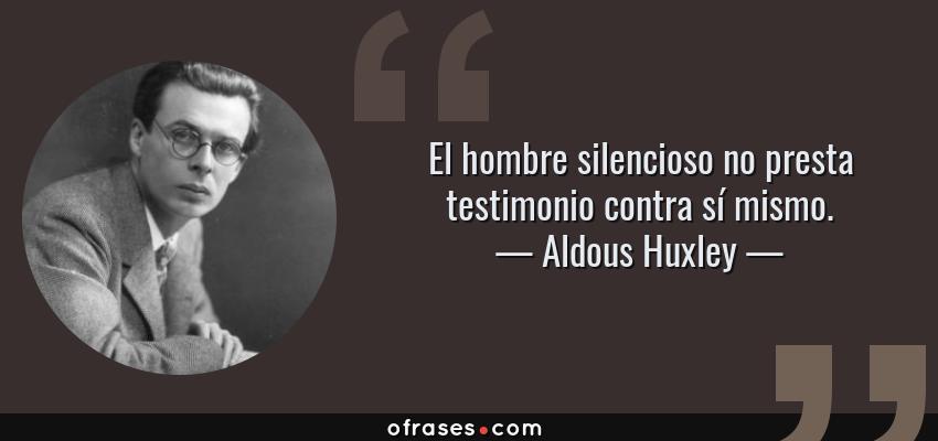 Frases de Aldous Huxley - El hombre silencioso no presta testimonio contra sí mismo.
