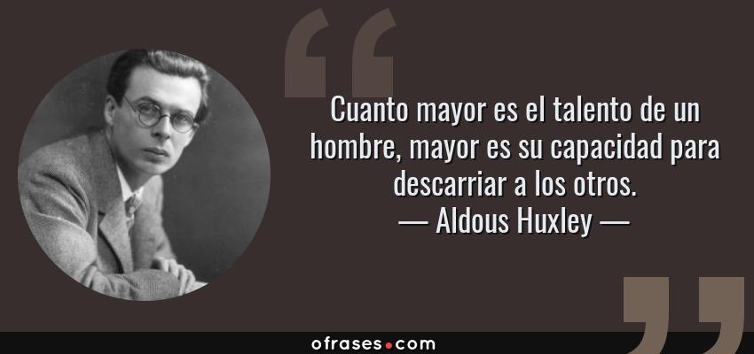 Frases de Aldous Huxley - Cuanto mayor es el talento de un hombre, mayor es su capacidad para descarriar a los otros.