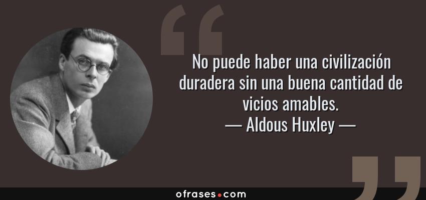Frases de Aldous Huxley - No puede haber una civilización duradera sin una buena cantidad de vicios amables.