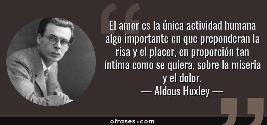 Frases de Aldous Huxley - El amor es la única actividad humana algo importante en que preponderan la risa y el placer, en proporción tan íntima como se quiera, sobre la miseria y el dolor.