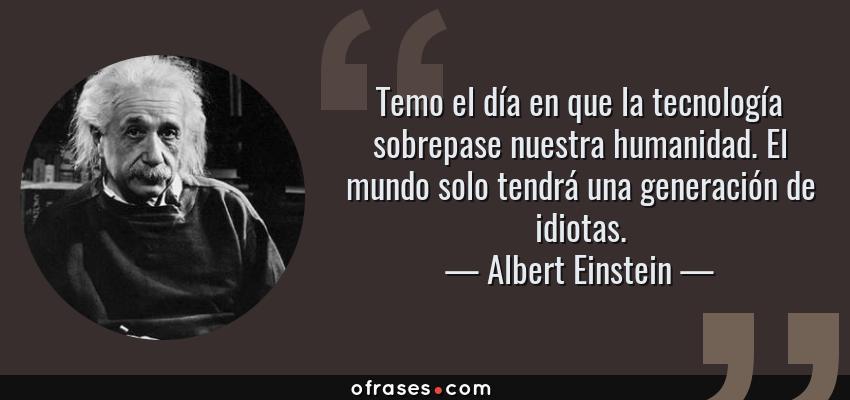 Frases de Albert Einstein - Temo el día en que la tecnología sobrepase nuestra humanidad. El mundo solo tendrá una generación de idiotas.