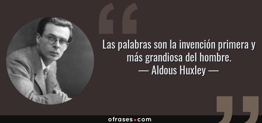 Frases de Aldous Huxley - Las palabras son la invención primera y más grandiosa del hombre.