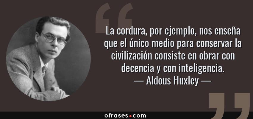 Frases de Aldous Huxley - La cordura, por ejemplo, nos enseña que el único medio para conservar la civilización consiste en obrar con decencia y con inteligencia.
