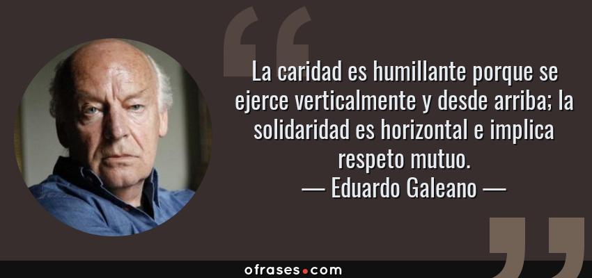 Frases de Eduardo Galeano - La caridad es humillante porque se ejerce verticalmente y desde arriba; la solidaridad es horizontal e implica respeto mutuo.