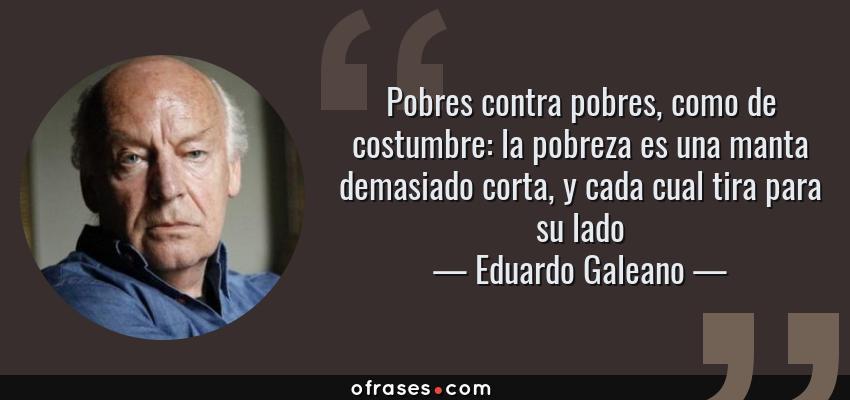 Frases de Eduardo Galeano - Pobres contra pobres, como de costumbre: la pobreza es una manta demasiado corta, y cada cual tira para su lado