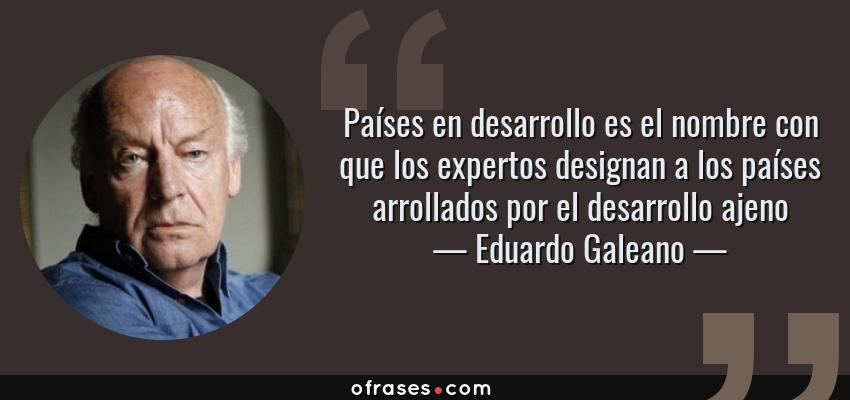 Frases de Eduardo Galeano - Países en desarrollo es el nombre con que los expertos designan a los países arrollados por el desarrollo ajeno