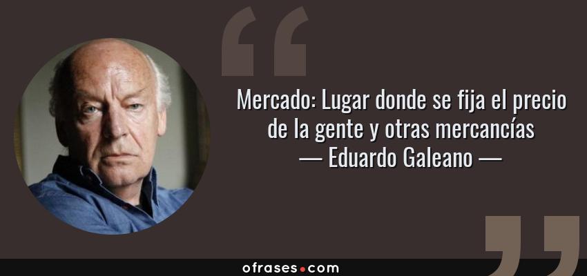 Frases de Eduardo Galeano - Mercado: Lugar donde se fija el precio de la gente y otras mercancías