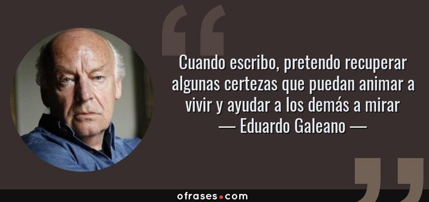 Frases de Eduardo Galeano - Cuando escribo, pretendo recuperar algunas certezas que puedan animar a vivir y ayudar a los demás a mirar