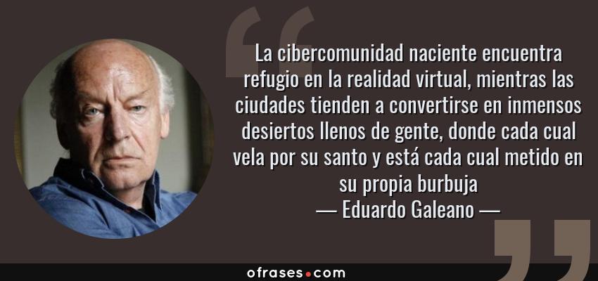 Frases de Eduardo Galeano - La cibercomunidad naciente encuentra refugio en la realidad virtual, mientras las ciudades tienden a convertirse en inmensos desiertos llenos de gente, donde cada cual vela por su santo y está cada cual metido en su propia burbuja