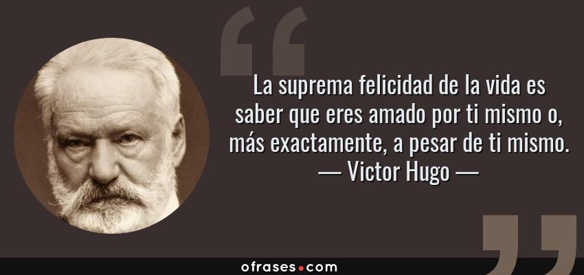 Frases de Victor Hugo - La suprema felicidad de la vida es saber que eres amado por ti mismo o, más exactamente, a pesar de ti mismo.