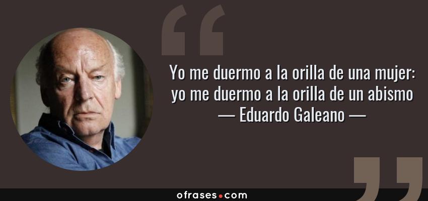 Frases de Eduardo Galeano - Yo me duermo a la orilla de una mujer: yo me duermo a la orilla de un abismo