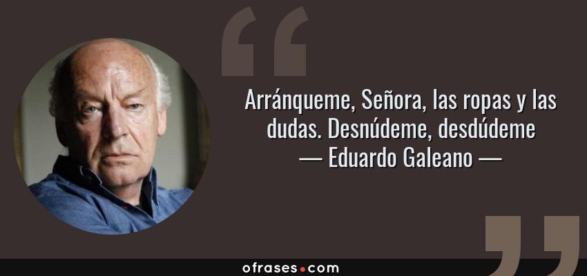 Frases de Eduardo Galeano - Arránqueme, Señora, las ropas y las dudas. Desnúdeme, desdúdeme