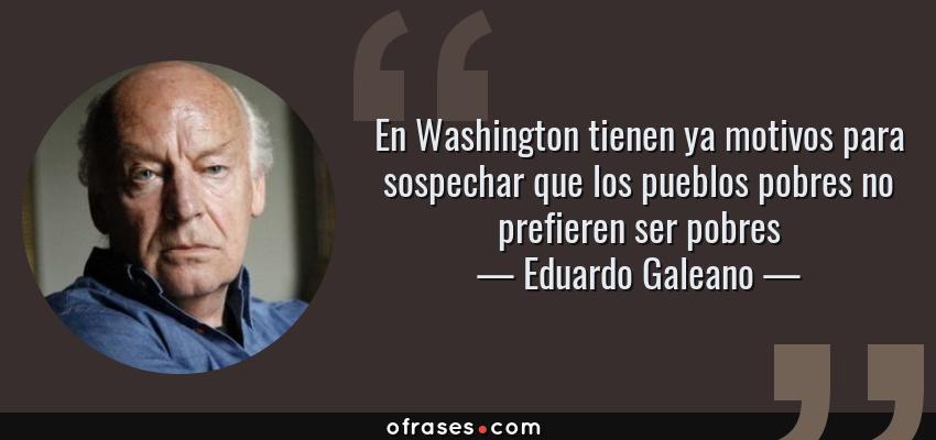 Frases de Eduardo Galeano - En Washington tienen ya motivos para sospechar que los pueblos pobres no prefieren ser pobres