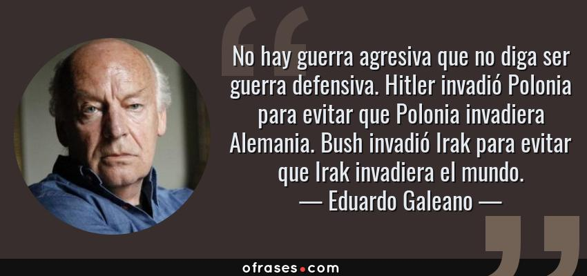 Frases de Eduardo Galeano - No hay guerra agresiva que no diga ser guerra defensiva. Hitler invadió Polonia para evitar que Polonia invadiera Alemania. Bush invadió Irak para evitar que Irak invadiera el mundo.