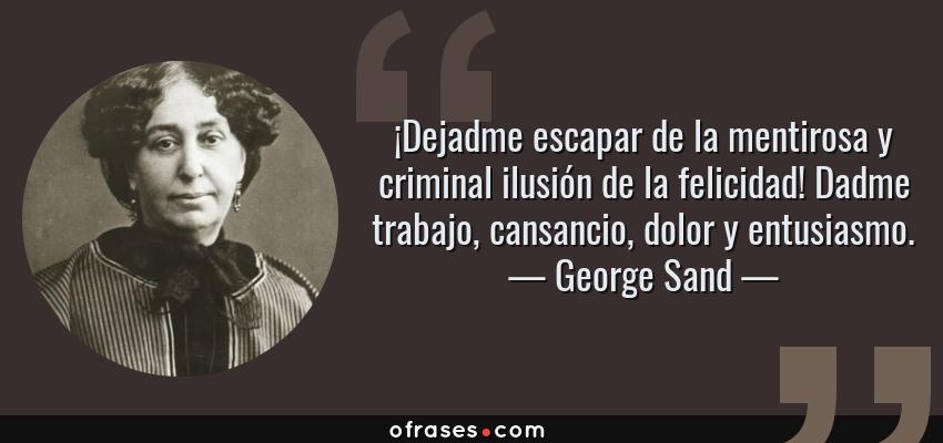 Frases de George Sand - ¡Dejadme escapar de la mentirosa y criminal ilusión de la felicidad! Dadme trabajo, cansancio, dolor y entusiasmo.
