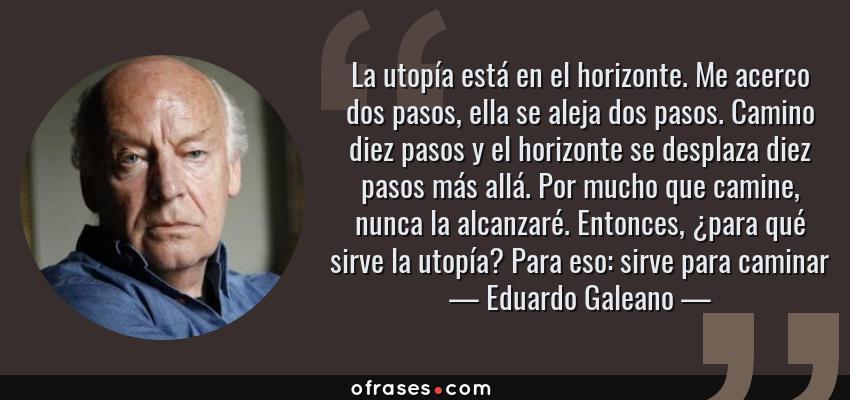 Frases de Eduardo Galeano - La utopía está en el horizonte. Me acerco dos pasos, ella se aleja dos pasos. Camino diez pasos y el horizonte se desplaza diez pasos más allá. Por mucho que camine, nunca la alcanzaré. Entonces, ¿para qué sirve la utopía? Para eso: sirve para caminar