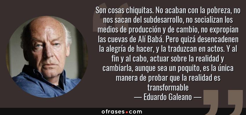 Frases de Eduardo Galeano - Son cosas chiquitas. No acaban con la pobreza, no nos sacan del subdesarrollo, no socializan los medios de producción y de cambio, no expropian las cuevas de Alí Babá. Pero quizá desencadenen la alegría de hacer, y la traduzcan en actos. Y al fin y al cabo, actuar sobre la realidad y cambiarla, aunque sea un poquito, es la única manera de probar que la realidad es transformable