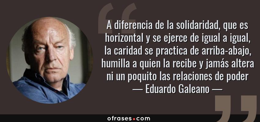 Frases de Eduardo Galeano - A diferencia de la solidaridad, que es horizontal y se ejerce de igual a igual, la caridad se practica de arriba-abajo, humilla a quien la recibe y jamás altera ni un poquito las relaciones de poder
