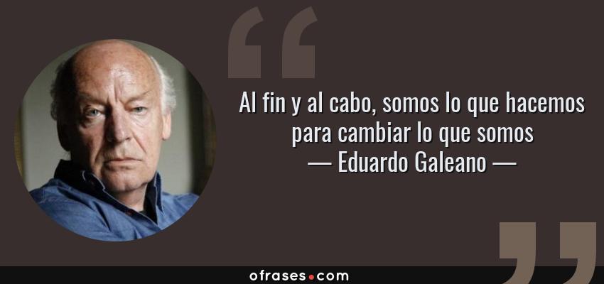 Frases de Eduardo Galeano - Al fin y al cabo, somos lo que hacemos para cambiar lo que somos