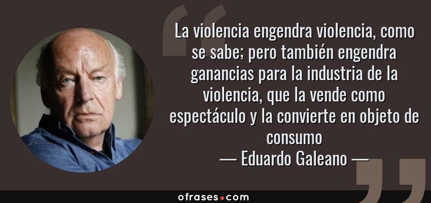 Frases de Eduardo Galeano - La violencia engendra violencia, como se sabe; pero también engendra ganancias para la industria de la violencia, que la vende como espectáculo y la convierte en objeto de consumo