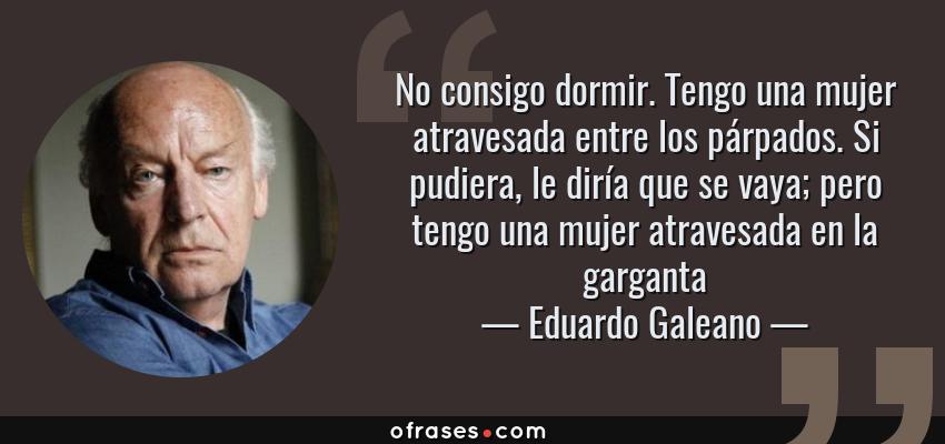 Frases de Eduardo Galeano - No consigo dormir. Tengo una mujer atravesada entre los párpados. Si pudiera, le diría que se vaya; pero tengo una mujer atravesada en la garganta