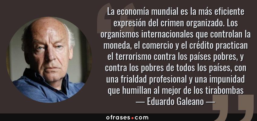 Frases de Eduardo Galeano - La economía mundial es la más eficiente expresión del crimen organizado. Los organismos internacionales que controlan la moneda, el comercio y el crédito practican el terrorismo contra los países pobres, y contra los pobres de todos los países, con una frialdad profesional y una impunidad que humillan al mejor de los tirabombas