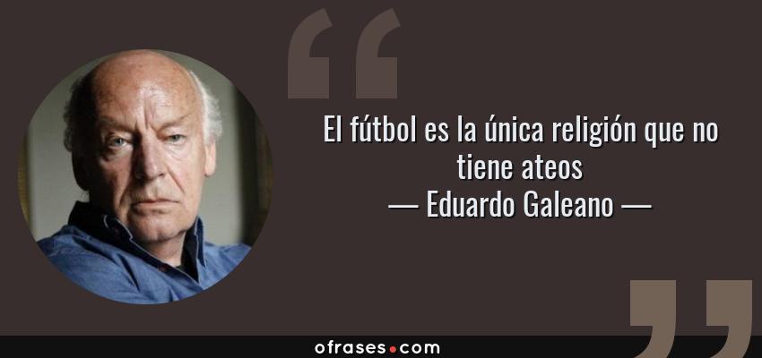 Frases de Eduardo Galeano - El fútbol es la única religión que no tiene ateos
