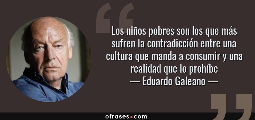 Frases de Eduardo Galeano - Los niños pobres son los que más sufren la contradicción entre una cultura que manda a consumir y una realidad que lo prohíbe