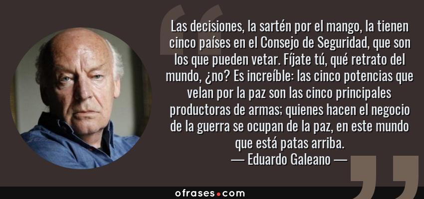 Frases de Eduardo Galeano - Las decisiones, la sartén por el mango, la tienen cinco países en el Consejo de Seguridad, que son los que pueden vetar. Fíjate tú, qué retrato del mundo, ¿no? Es increíble: las cinco potencias que velan por la paz son las cinco principales productoras de armas; quienes hacen el negocio de la guerra se ocupan de la paz, en este mundo que está patas arriba.