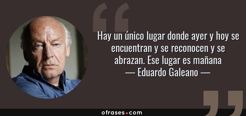 Frases de Eduardo Galeano - Hay un único lugar donde ayer y hoy se encuentran y se reconocen y se abrazan. Ese lugar es mañana