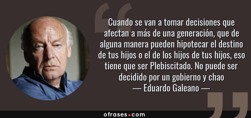 Eduardo Galeano Cuando Se Van A Tomar Decisiones Que