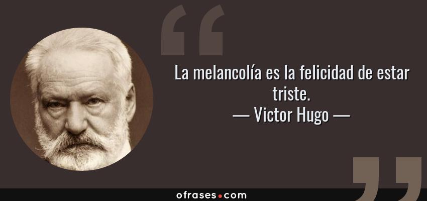 Frases de Victor Hugo - La melancolía es la felicidad de estar triste.