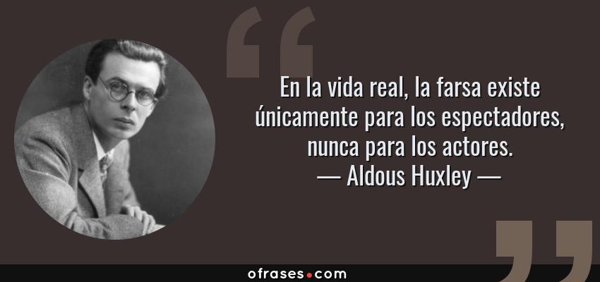 Frases de Aldous Huxley - En la vida real, la farsa existe únicamente para los espectadores, nunca para los actores.