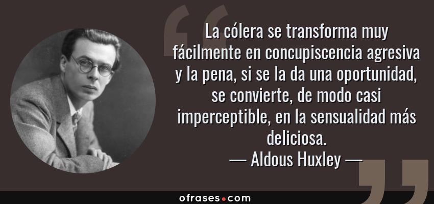 Frases de Aldous Huxley - La cólera se transforma muy fácilmente en concupiscencia agresiva y la pena, si se la da una oportunidad, se convierte, de modo casi imperceptible, en la sensualidad más deliciosa.