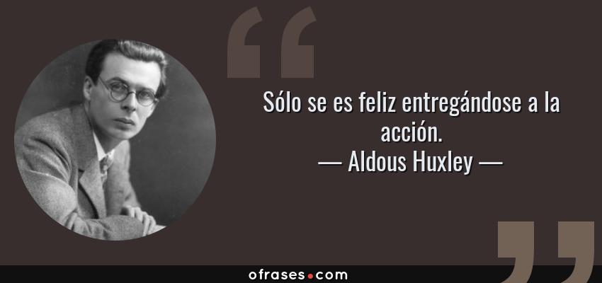 Frases de Aldous Huxley - Sólo se es feliz entregándose a la acción.
