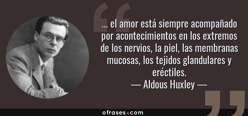 Frases de Aldous Huxley - ... el amor está siempre acompañado por acontecimientos en los extremos de los nervios, la piel, las membranas mucosas, los tejidos glandulares y eréctiles.
