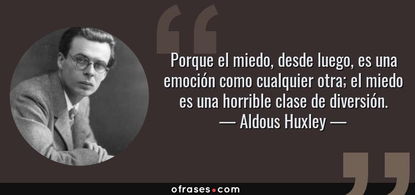 Frases de Aldous Huxley - Porque el miedo, desde luego, es una emoción como cualquier otra; el miedo es una horrible clase de diversión.