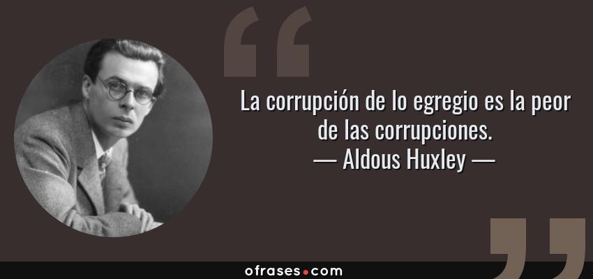 Frases de Aldous Huxley - La corrupción de lo egregio es la peor de las corrupciones.