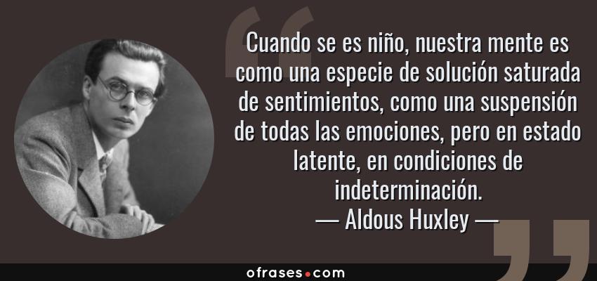 Frases de Aldous Huxley - Cuando se es niño, nuestra mente es como una especie de solución saturada de sentimientos, como una suspensión de todas las emociones, pero en estado latente, en condiciones de indeterminación.