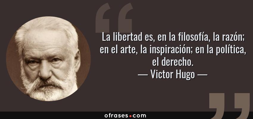 Frases de Victor Hugo - La libertad es, en la filosofía, la razón; en el arte, la inspiración; en la política, el derecho.