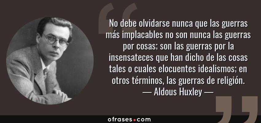 Frases de Aldous Huxley - No debe olvidarse nunca que las guerras más implacables no son nunca las guerras por cosas; son las guerras por la insensateces que han dicho de las cosas tales o cuales elocuentes idealismos; en otros términos, las guerras de religión.